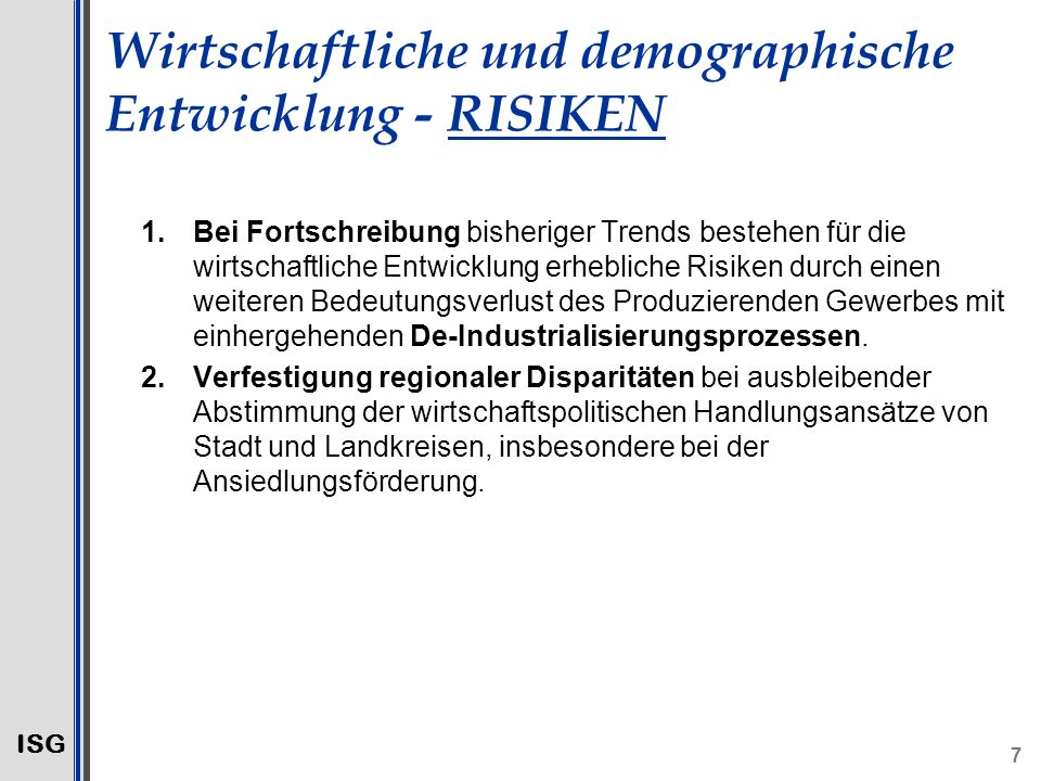 ISG 7 Wirtschaftliche und demographische Entwicklung - RISIKEN 1.Bei Fortschreibung bisheriger Trends bestehen für die wirtschaftliche Entwicklung erhebliche Risiken durch einen weiteren Bedeutungsverlust des Produzierenden Gewerbes mit einhergehenden De-Industrialisierungsprozessen.
