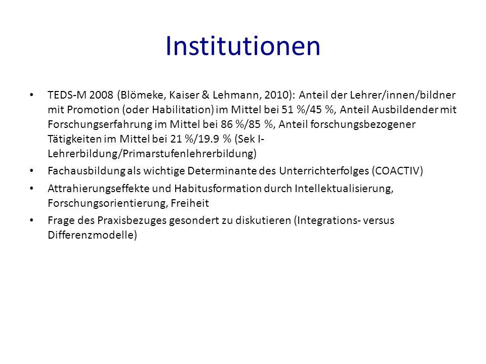 Institutionen TEDS-M 2008 (Blömeke, Kaiser & Lehmann, 2010): Anteil der Lehrer/innen/bildner mit Promotion (oder Habilitation) im Mittel bei 51 %/45 %, Anteil Ausbildender mit Forschungserfahrung im Mittel bei 86 %/85 %, Anteil forschungsbezogener Tätigkeiten im Mittel bei 21 %/19.9 % (Sek I- Lehrerbildung/Primarstufenlehrerbildung) Fachausbildung als wichtige Determinante des Unterrichterfolges (COACTIV) Attrahierungseffekte und Habitusformation durch Intellektualisierung, Forschungsorientierung, Freiheit Frage des Praxisbezuges gesondert zu diskutieren (Integrations- versus Differenzmodelle)