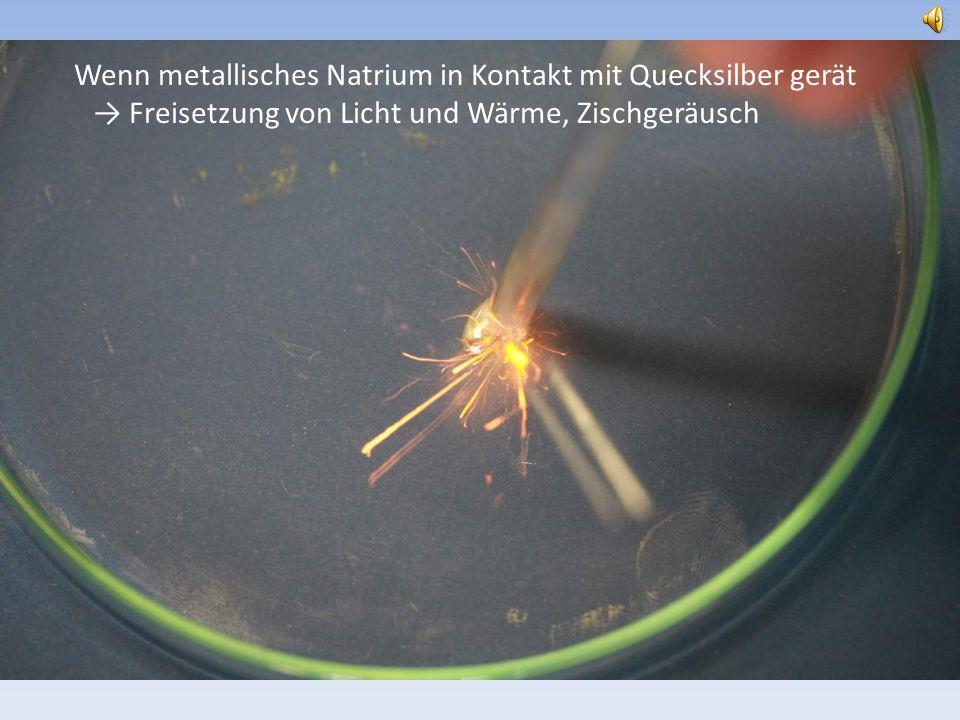 Wenn metallisches Natrium in Kontakt mit Quecksilber gerät Freisetzung von Licht und Wärme, Zischgeräusch