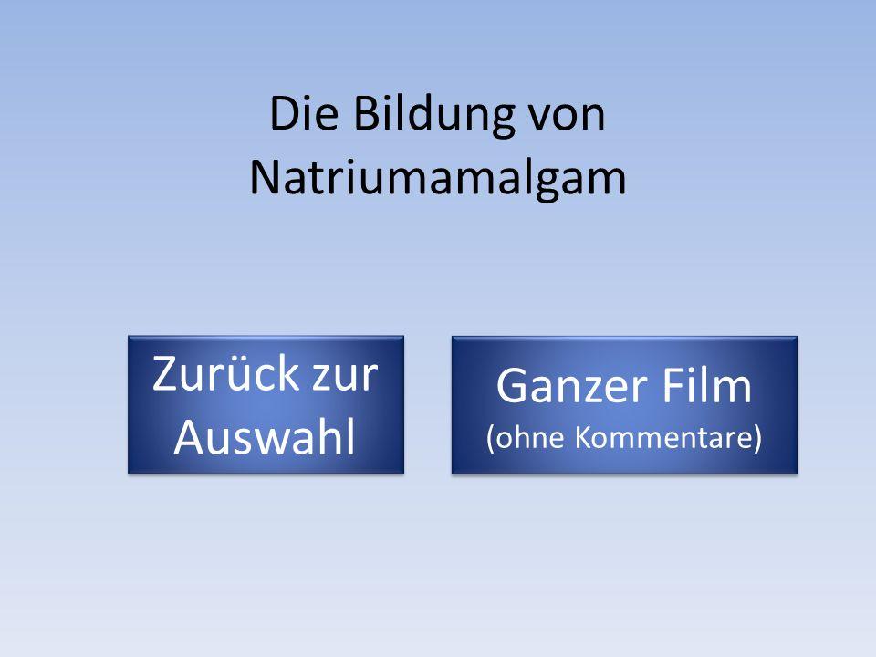 Die Bildung von Natriumamalgam Zurück zur Auswahl Zurück zur Auswahl Ganzer Film (ohne Kommentare) Ganzer Film (ohne Kommentare)