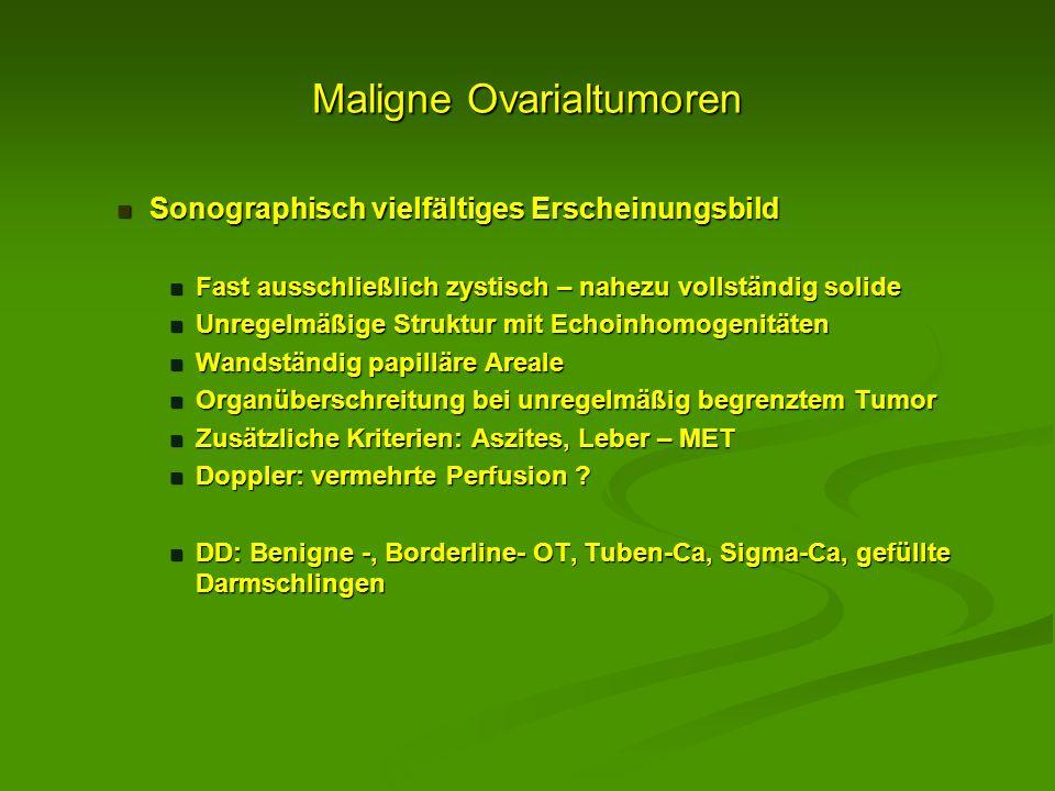Maligne Ovarialtumoren Sonographisch vielfältiges Erscheinungsbild Sonographisch vielfältiges Erscheinungsbild Fast ausschließlich zystisch – nahezu v