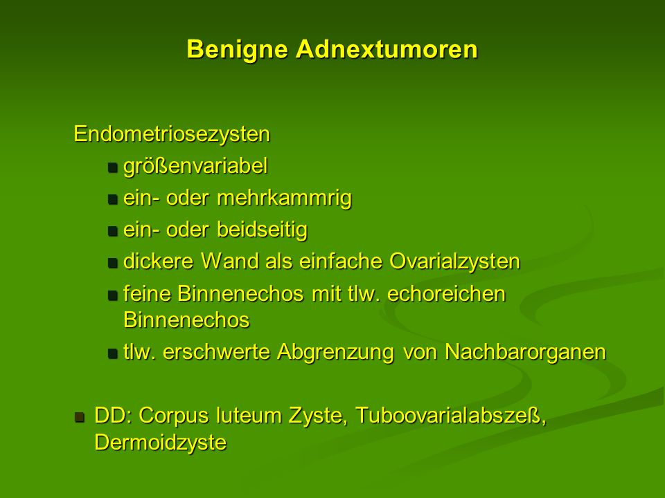 Benigne Adnextumoren Endometriosezysten größenvariabel größenvariabel ein- oder mehrkammrig ein- oder mehrkammrig ein- oder beidseitig ein- oder beids