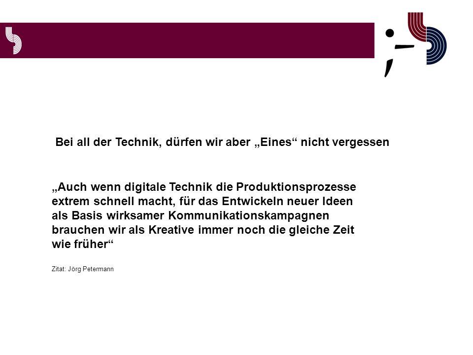 Auch wenn digitale Technik die Produktionsprozesse extrem schnell macht, für das Entwickeln neuer Ideen als Basis wirksamer Kommunikationskampagnen brauchen wir als Kreative immer noch die gleiche Zeit wie früher Zitat: Jörg Petermann Bei all der Technik, dürfen wir aber Eines nicht vergessen