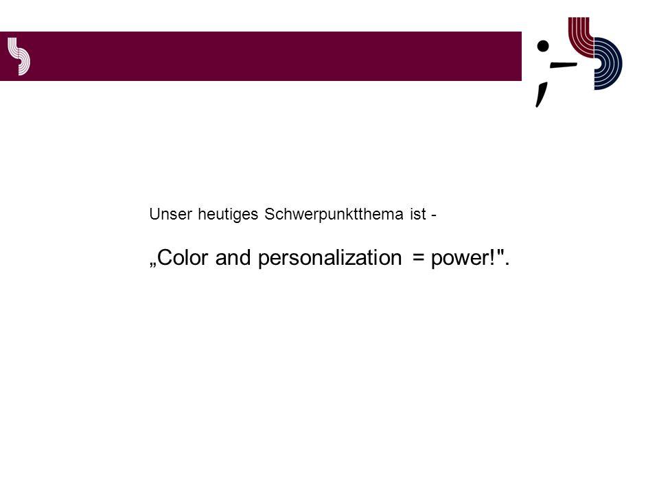 Unser heutiges Schwerpunktthema ist - Color and personalization = power! .