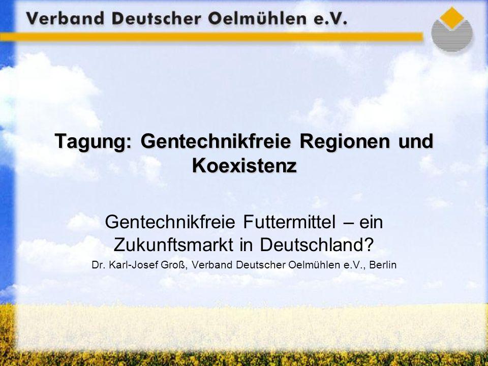Tagung: Gentechnikfreie Regionen und Koexistenz Gentechnikfreie Futtermittel – ein Zukunftsmarkt in Deutschland? Dr. Karl-Josef Groß, Verband Deutsche