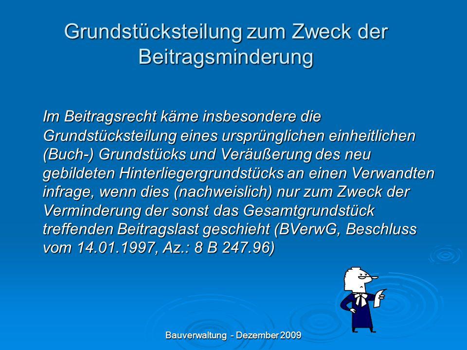 Bauverwaltung - Dezember 2009 Grundstücksteilung zum Zweck der Beitragsminderung Im Beitragsrecht käme insbesondere die Grundstücksteilung eines ursprünglichen einheitlichen (Buch-) Grundstücks und Veräußerung des neu gebildeten Hinterliegergrundstücks an einen Verwandten infrage, wenn dies (nachweislich) nur zum Zweck der Verminderung der sonst das Gesamtgrundstück treffenden Beitragslast geschieht (BVerwG, Beschluss vom 14.01.1997, Az.: 8 B 247.96)