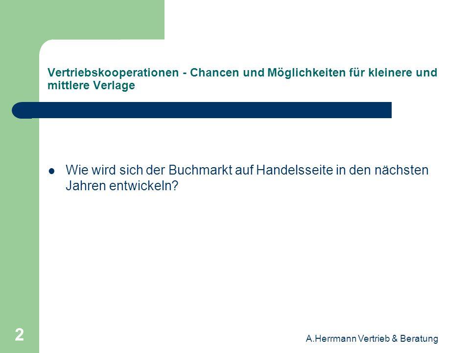 A.Herrmann Vertrieb & Beratung 23 Vertriebskooperationen - Chancen und Möglichkeiten für kleinere und mittlere Verlage Der Königsweg für mittelständische Verlage ist der vertriebliche Zusammenschluss.