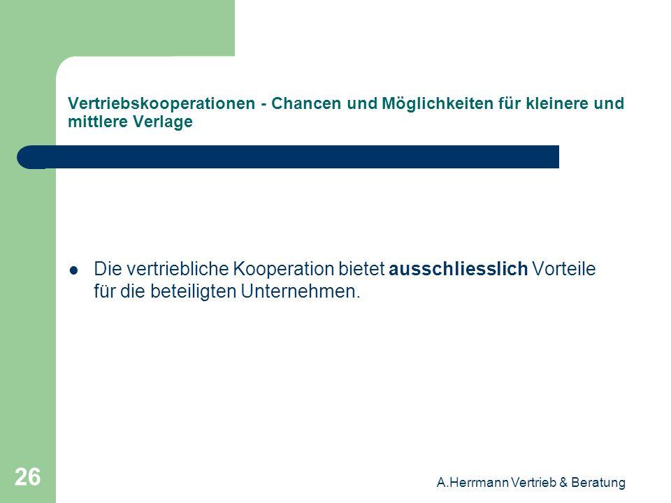 A.Herrmann Vertrieb & Beratung 26 Vertriebskooperationen - Chancen und Möglichkeiten für kleinere und mittlere Verlage Die vertriebliche Kooperation b