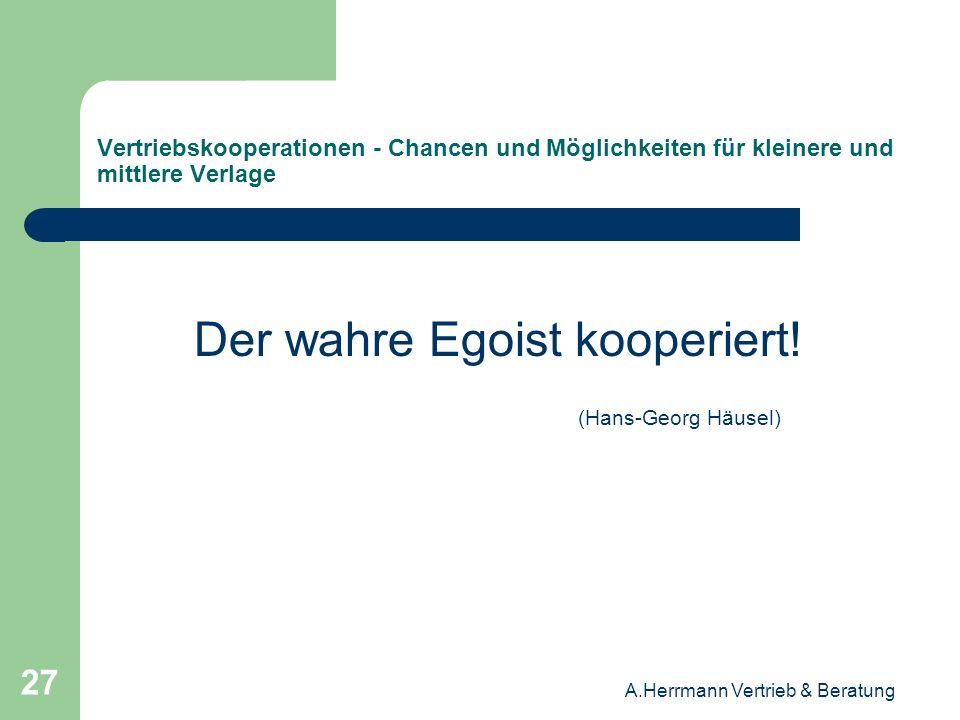 A.Herrmann Vertrieb & Beratung 27 Vertriebskooperationen - Chancen und Möglichkeiten für kleinere und mittlere Verlage Der wahre Egoist kooperiert! (H