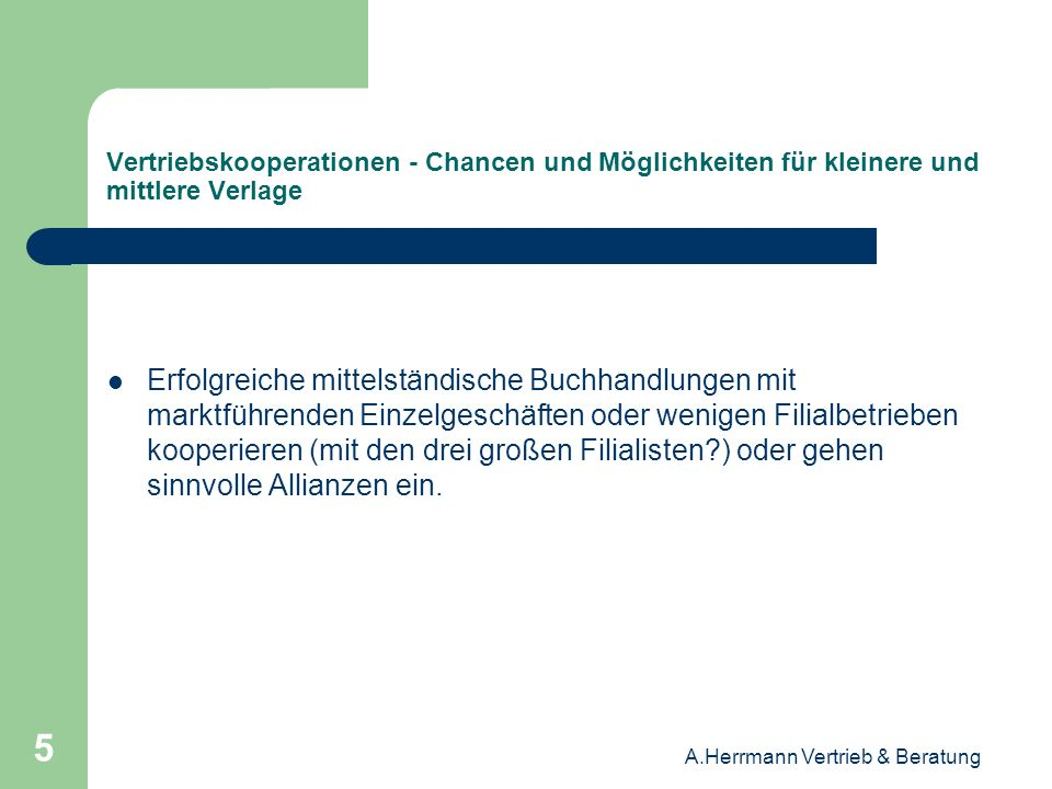 A.Herrmann Vertrieb & Beratung 6 Vertriebskooperationen - Chancen und Möglichkeiten für kleinere und mittlere Verlage Erfolgreiche, regional tätige, umsatzstarke Filialunternehmen mit einer größeren Anzahl an Filialen agieren schon jetzt in vielen Bereichen wie die drei marktführenden Buchhändler.