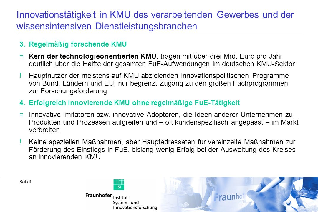 Seite 17 PRO INNO II - Beispiel eines Innovationsprogramms für KMU Förderung der Erhöhung der Innovationskompetenz mittelständischer Unternehmen Zuschüsse für FuE-Projekte, die in verschiedenen Kooperationsformen zwischen KMU und Partnern durchgeführt werden, sowie für Einstieg in FuE; Zuschüsse für KMU und Forschungspartner Kooperationsprojekte zwischen KMU Kooperationsprojekte zwischen KMU und Forschungseinrichtungen Kooperationsprojekte eines KMU mit einem FuE-Auftrag an eine Forschungseinrichtung Personalaustausch zwischen KMU und Forschungseinrichtung Einstiegsprojekte für erstmals FuE-treibende KMU innovationsunterstützenden Dienst- und Beratungsleistungen Ziel: innovative Produkte, Verfahren oder technische Dienstleistungen ohne Einschränkung auf bestimmte Technologien Förderung: bis 350.000, Quoten zwischen 40 und 50% je nach Größe und Sitz des KMU; Volumen insgesamt 2007: ca.