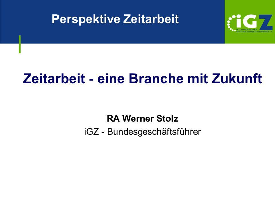 Zeitarbeit - eine Branche mit Zukunft RA Werner Stolz iGZ - Bundesgeschäftsführer Perspektive Zeitarbeit