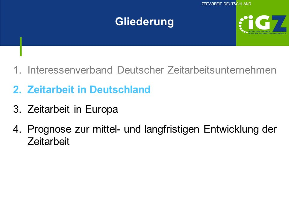 1.Interessenverband Deutscher Zeitarbeitsunternehmen 2.Zeitarbeit in Deutschland 3.Zeitarbeit in Europa 4.Prognose zur mittel- und langfristigen Entwi