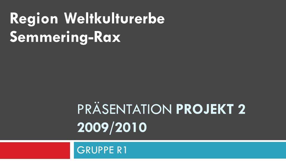 PRÄSENTATION PROJEKT 2 2009/2010 GRUPPE R1 Region Weltkulturerbe Semmering-Rax