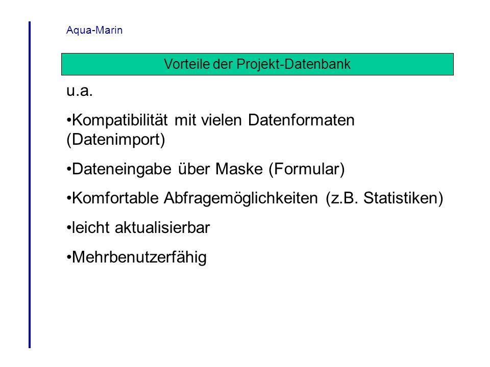 Aqua-Marin Vorteile der Projekt-Datenbank u.a. Kompatibilität mit vielen Datenformaten (Datenimport) Dateneingabe über Maske (Formular) Komfortable Ab