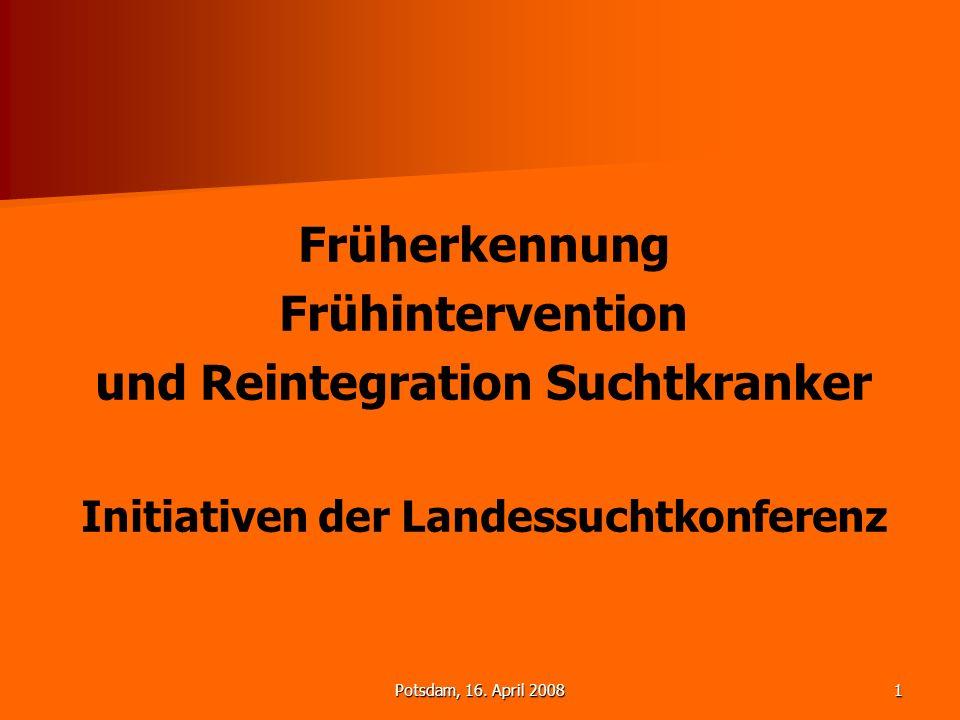 Potsdam, 16. April 20081 Früherkennung Frühintervention und Reintegration Suchtkranker Initiativen der Landessuchtkonferenz