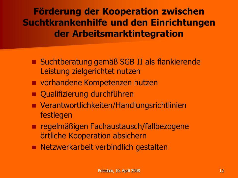 Potsdam, 16. April 200812 Förderung der Kooperation zwischen Suchtkrankenhilfe und den Einrichtungen der Arbeitsmarktintegration Suchtberatung gemäß S