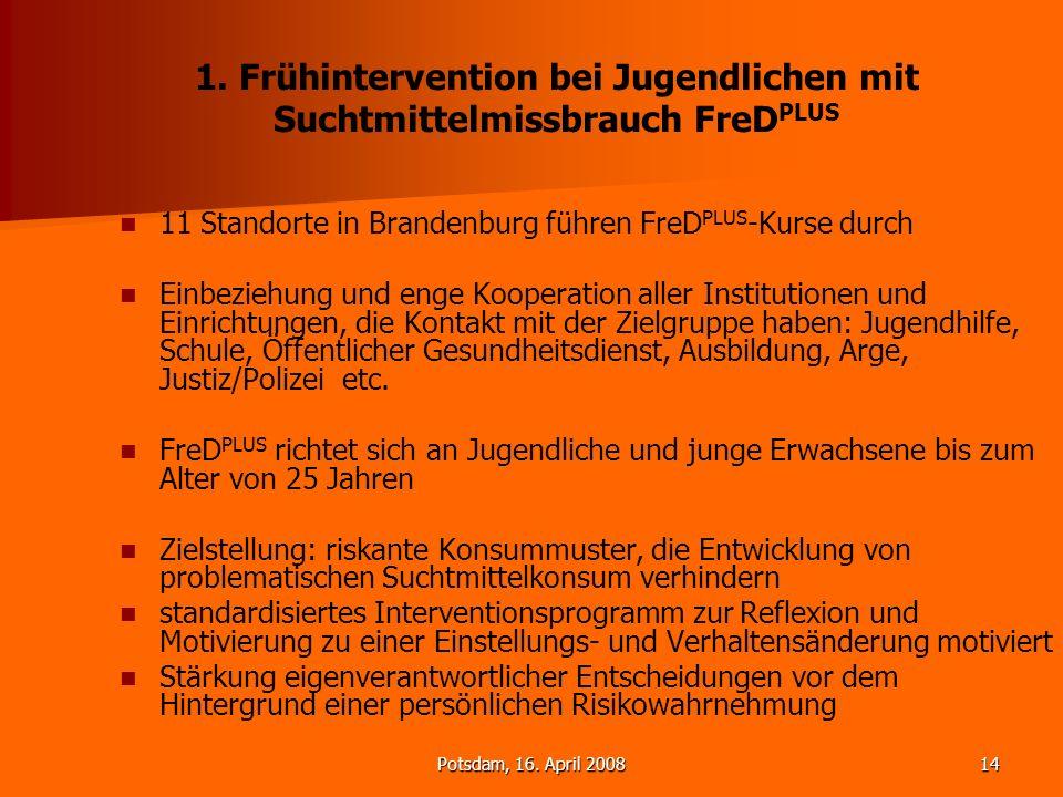 Potsdam, 16. April 200814 1. Frühintervention bei Jugendlichen mit Suchtmittelmissbrauch FreD PLUS 11 Standorte in Brandenburg führen FreD PLUS -Kurse