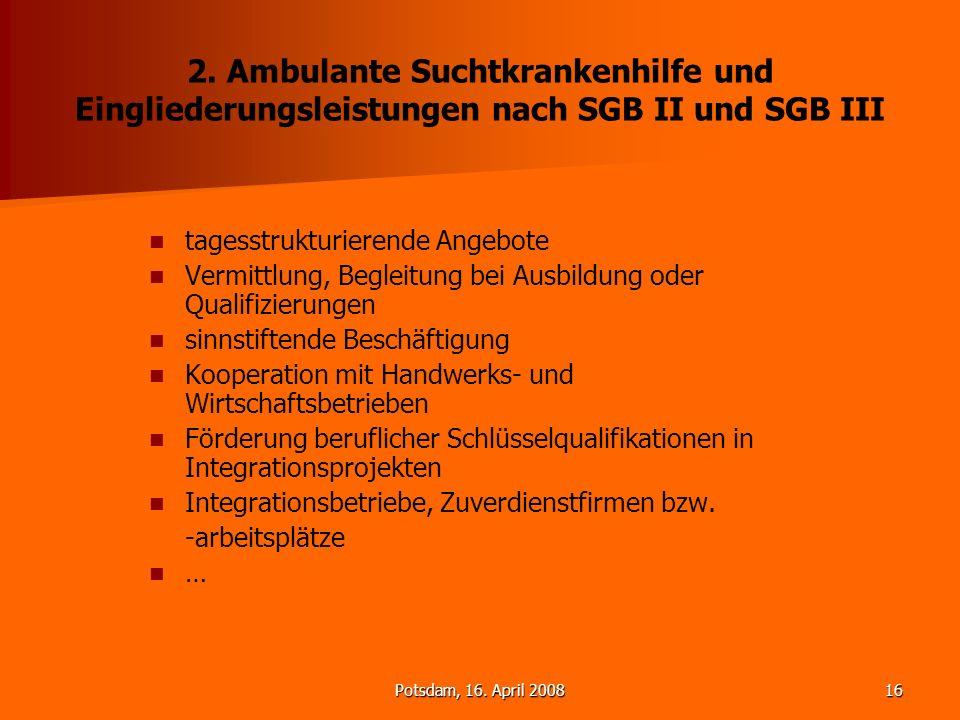 Potsdam, 16. April 200816 2. Ambulante Suchtkrankenhilfe und Eingliederungsleistungen nach SGB II und SGB III tagesstrukturierende Angebote Vermittlun