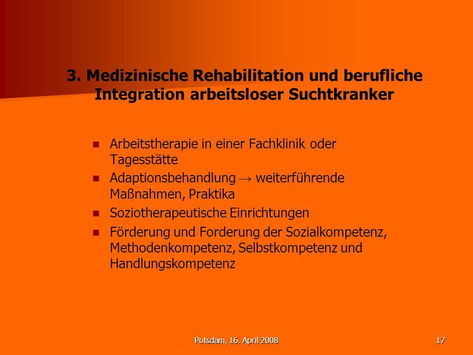 Potsdam, 16. April 200817 3. Medizinische Rehabilitation und berufliche Integration arbeitsloser Suchtkranker Arbeitstherapie in einer Fachklinik oder