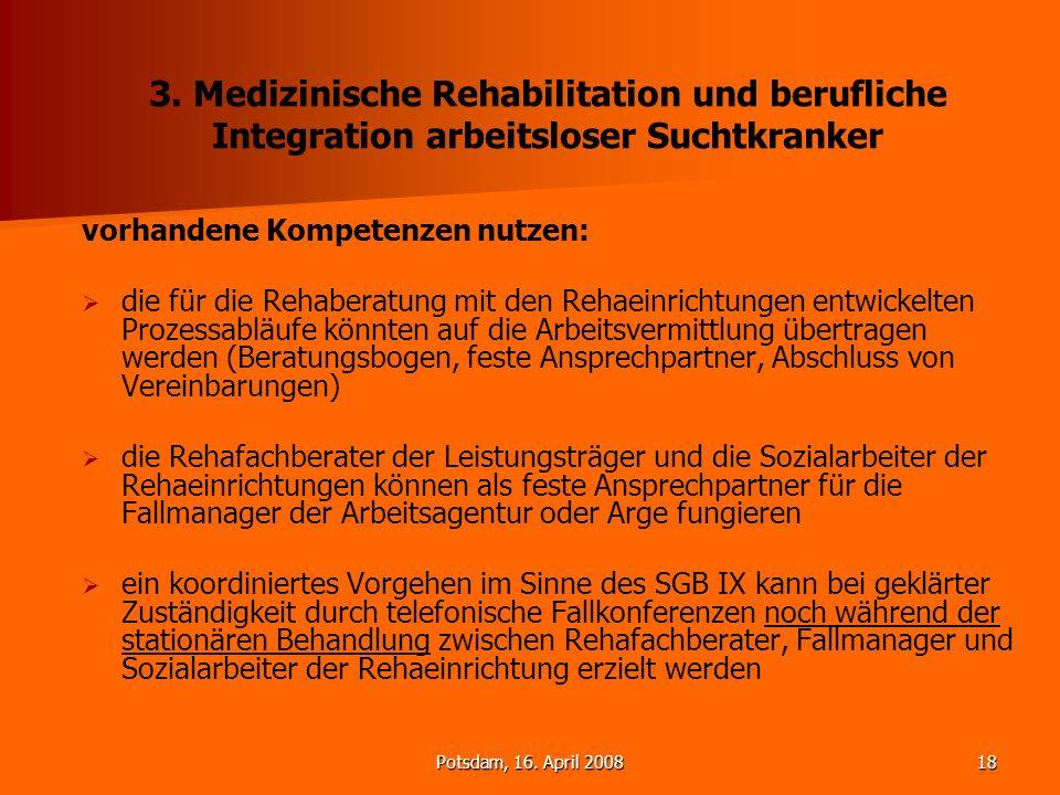Potsdam, 16. April 200818 3. Medizinische Rehabilitation und berufliche Integration arbeitsloser Suchtkranker vorhandene Kompetenzen nutzen: die für d