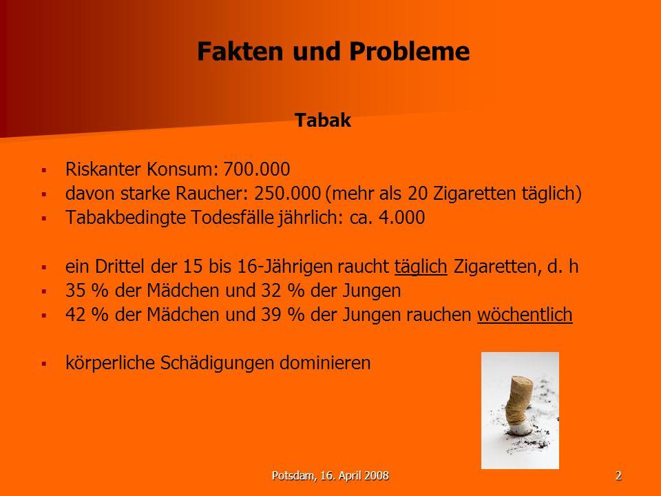 Potsdam, 16. April 20082 Fakten und Probleme Tabak Riskanter Konsum: 700.000 davon starke Raucher: 250.000 (mehr als 20 Zigaretten täglich) Tabakbedin