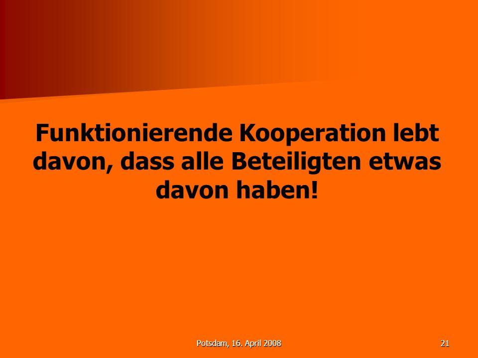 Potsdam, 16. April 200821 Funktionierende Kooperation lebt davon, dass alle Beteiligten etwas davon haben!