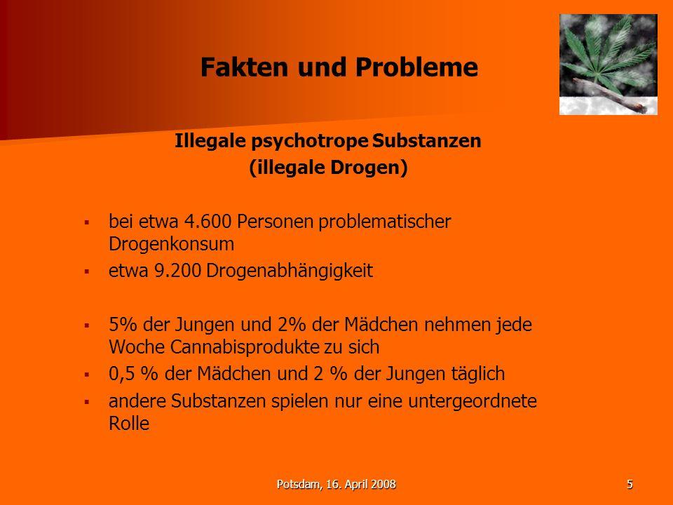 Potsdam, 16. April 20085 Fakten und Probleme Illegale psychotrope Substanzen (illegale Drogen) bei etwa 4.600 Personen problematischer Drogenkonsum et