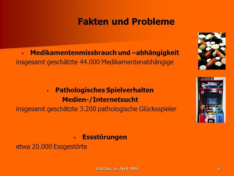 Potsdam, 16. April 20086 Fakten und Probleme Medikamentenmissbrauch und –abhängigkeit insgesamt geschätzte 44.000 Medikamentenabhängige Pathologisches