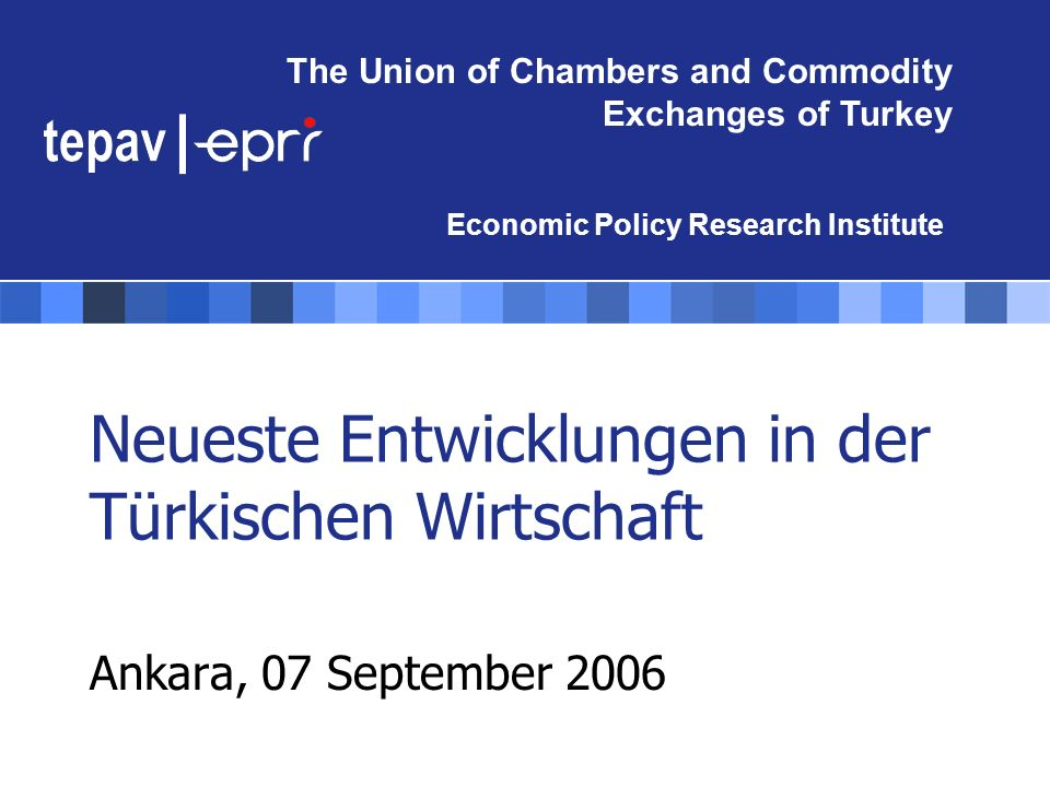 The Union of Chambers and Commodity Exchanges of Turkey Economic Policy Research Institute Neueste Entwicklungen in der Türkischen Wirtschaft Ankara,