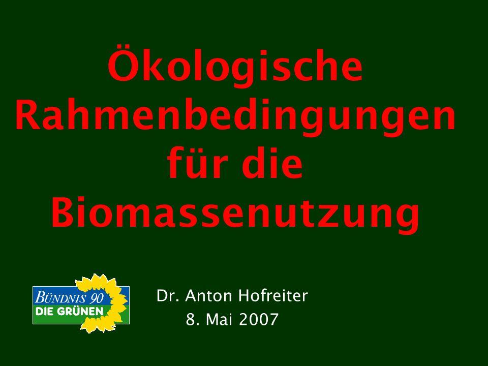 Ökologische Rahmenbedingungen für die Biomassenutzung Dr. Anton Hofreiter 8. Mai 2007