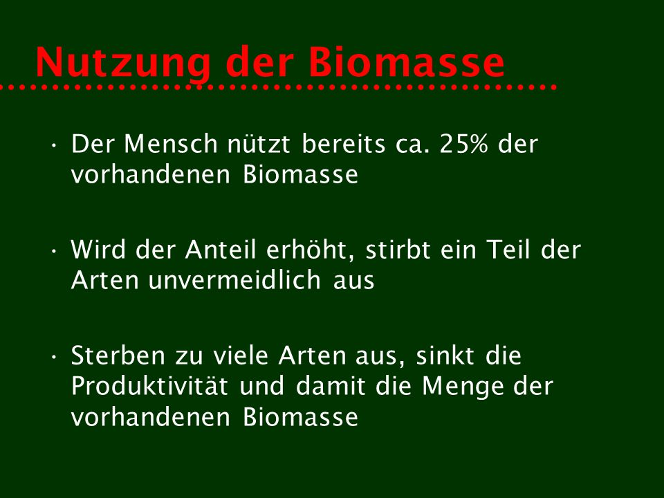 Nutzung der Biomasse Der Mensch nützt bereits ca. 25% der vorhandenen Biomasse Wird der Anteil erhöht, stirbt ein Teil der Arten unvermeidlich aus Ste