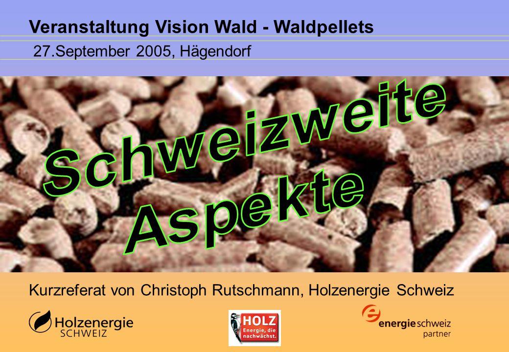 Veranstaltung Vision Wald - Waldpellets 27.September 2005, Hägendorf Kurzreferat von Christoph Rutschmann, Holzenergie Schweiz