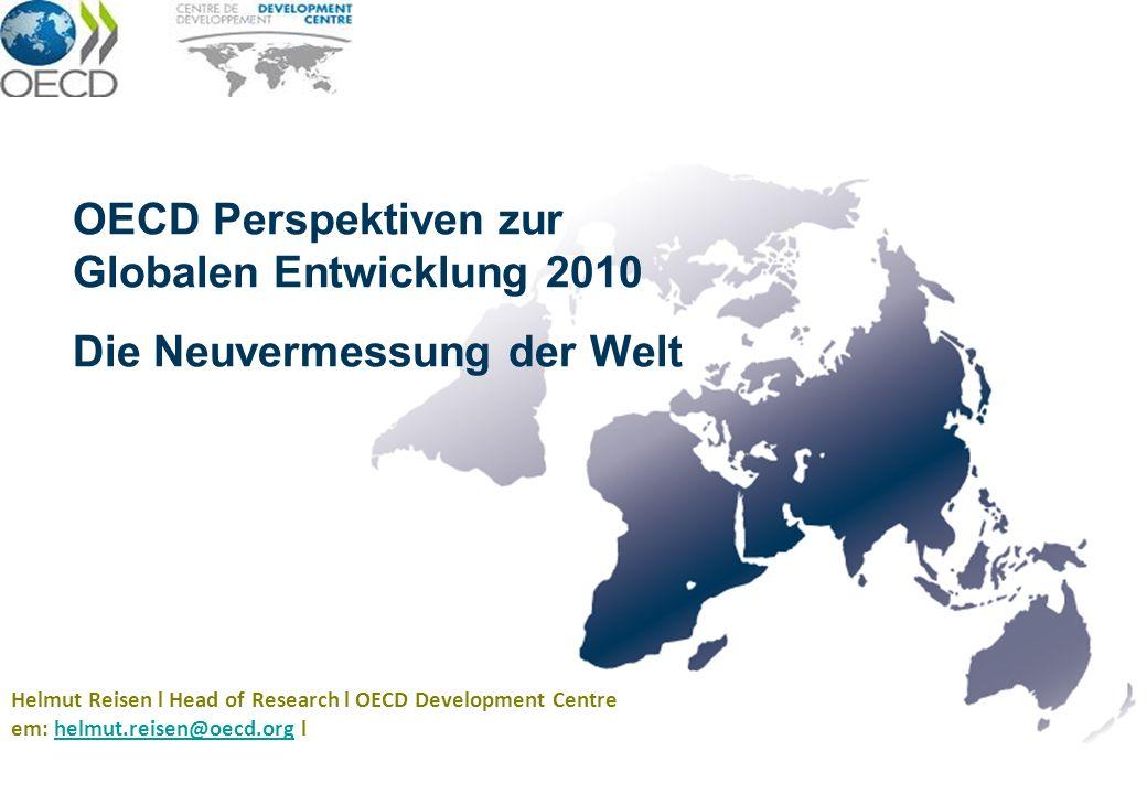 OECD Perspektiven zur Globalen Entwicklung 2010 Die Neuvermessung der Welt Helmut Reisen l Head of Research l OECD Development Centre em: helmut.reise