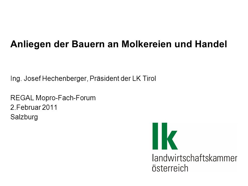 Anliegen der Bauern an Molkereien und Handel Ing. Josef Hechenberger, Präsident der LK Tirol REGAL Mopro-Fach-Forum 2.Februar 2011 Salzburg