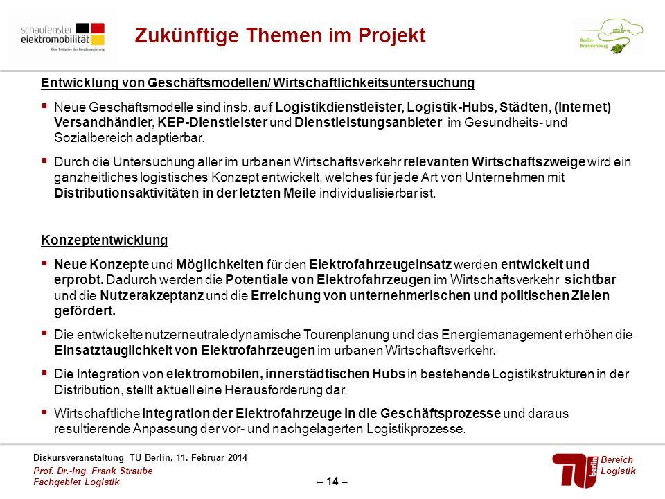 – 14 – Diskursveranstaltung TU Berlin, 11. Februar 2014 Prof. Dr.-Ing. Frank Straube Fachgebiet Logistik Bereich Logistik Zukünftige Themen im Projekt