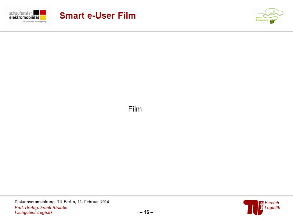– 16 – Diskursveranstaltung TU Berlin, 11. Februar 2014 Prof. Dr.-Ing. Frank Straube Fachgebiet Logistik Bereich Logistik Smart e-User Film Film