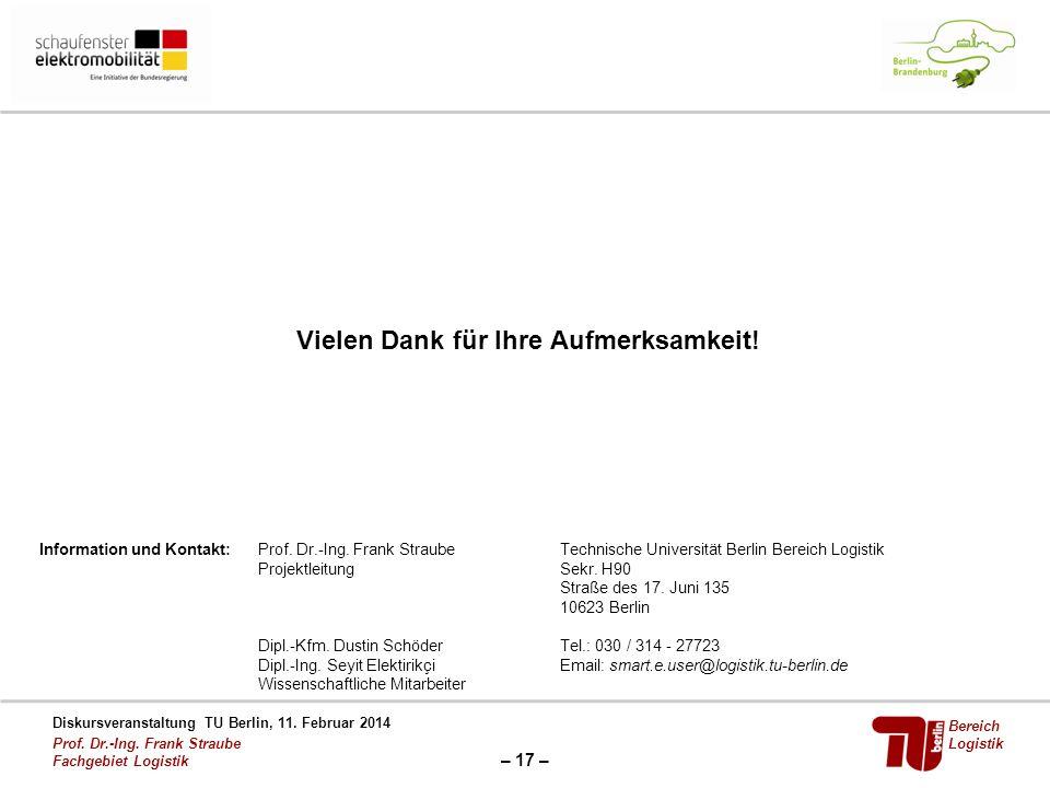 – 17 – Diskursveranstaltung TU Berlin, 11. Februar 2014 Prof. Dr.-Ing. Frank Straube Fachgebiet Logistik Bereich Logistik Vielen Dank für Ihre Aufmerk