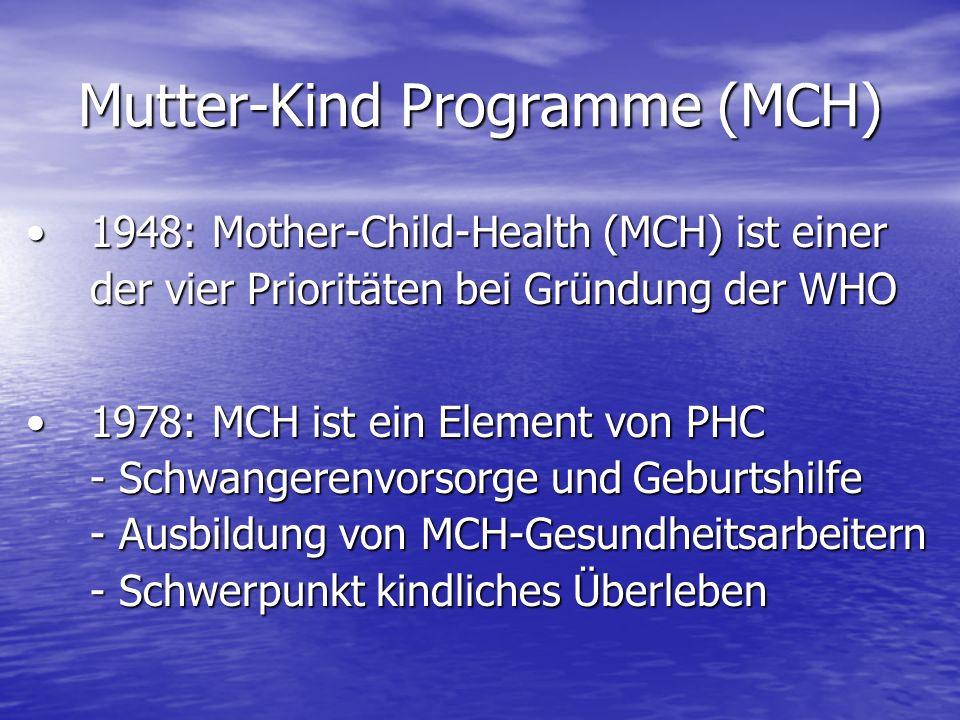 Mutter-Kind Programme (MCH) 1948: Mother-Child-Health (MCH) ist einer der vier Prioritäten bei Gründung der WHO1948: Mother-Child-Health (MCH) ist einer der vier Prioritäten bei Gründung der WHO 1978: MCH ist ein Element von PHC - Schwangerenvorsorge und Geburtshilfe - Ausbildung von MCH-Gesundheitsarbeitern - Schwerpunkt kindliches Überleben1978: MCH ist ein Element von PHC - Schwangerenvorsorge und Geburtshilfe - Ausbildung von MCH-Gesundheitsarbeitern - Schwerpunkt kindliches Überleben