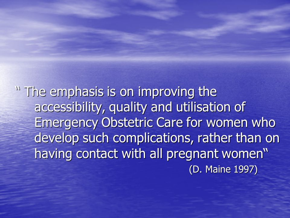 The emphasis is on improving the accessibility, quality and utilisation of Emergency Obstetric Care for women who develop such complications, rather than on having contact with all pregnant women The emphasis is on improving the accessibility, quality and utilisation of Emergency Obstetric Care for women who develop such complications, rather than on having contact with all pregnant women (D.