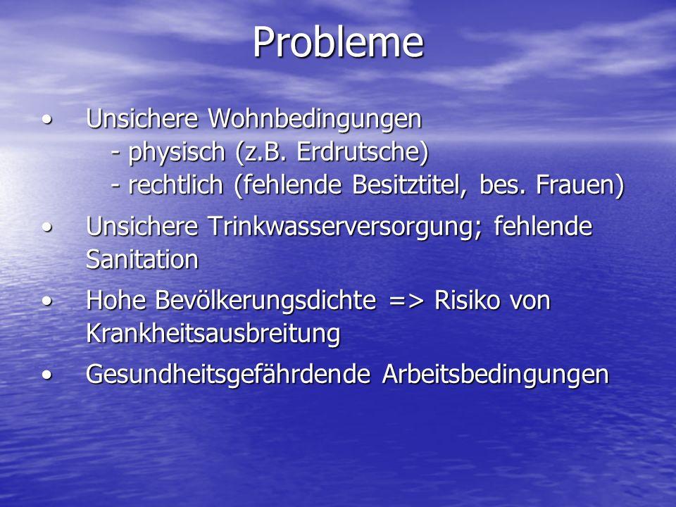 Probleme Unsichere Wohnbedingungen - physisch (z.B. Erdrutsche) - rechtlich (fehlende Besitztitel, bes. Frauen)Unsichere Wohnbedingungen - physisch (z