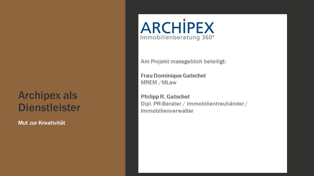 Archipex als Dienstleister Mut zur Kreativität Ffdddfd Am Projekt massgeblich beteiligt: Frau Dominique Gatschet MREM /MLaw Philipp R. Gatschet Dipl.