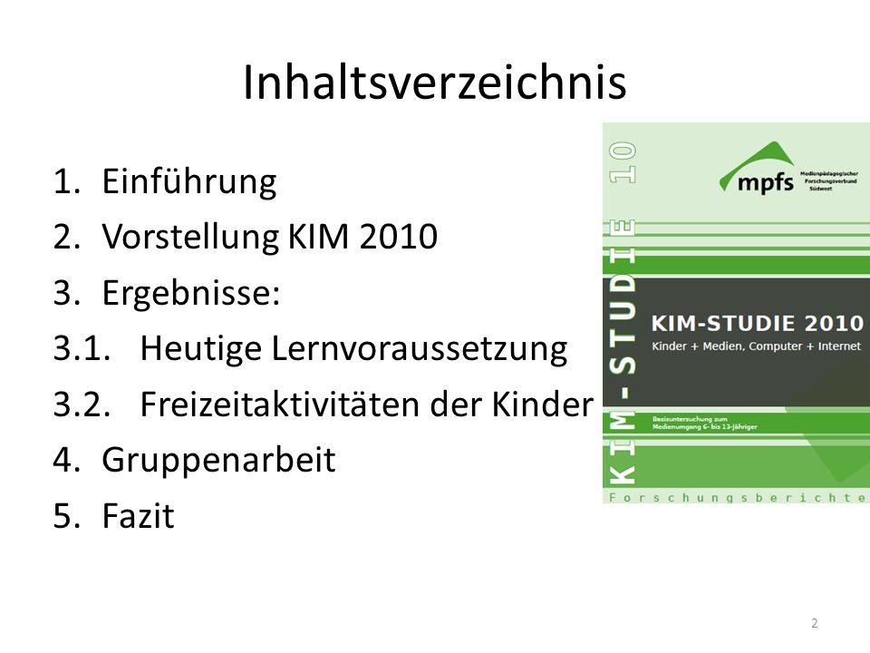 Inhaltsverzeichnis 1.Einführung 2.Vorstellung KIM 2010 3.Ergebnisse: 3.1.Heutige Lernvoraussetzung 3.2. Freizeitaktivitäten der Kinder 4.Gruppenarbeit