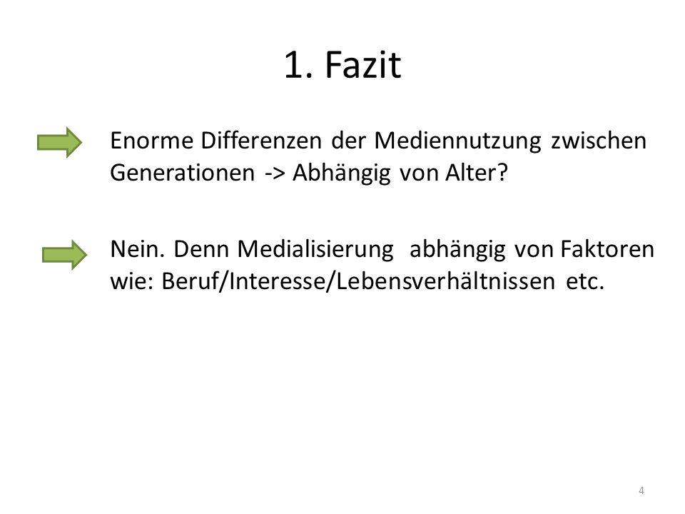 1. Fazit Enorme Differenzen der Mediennutzung zwischen Generationen -> Abhängig von Alter? Nein. Denn Medialisierung abhängig von Faktoren wie: Beruf/