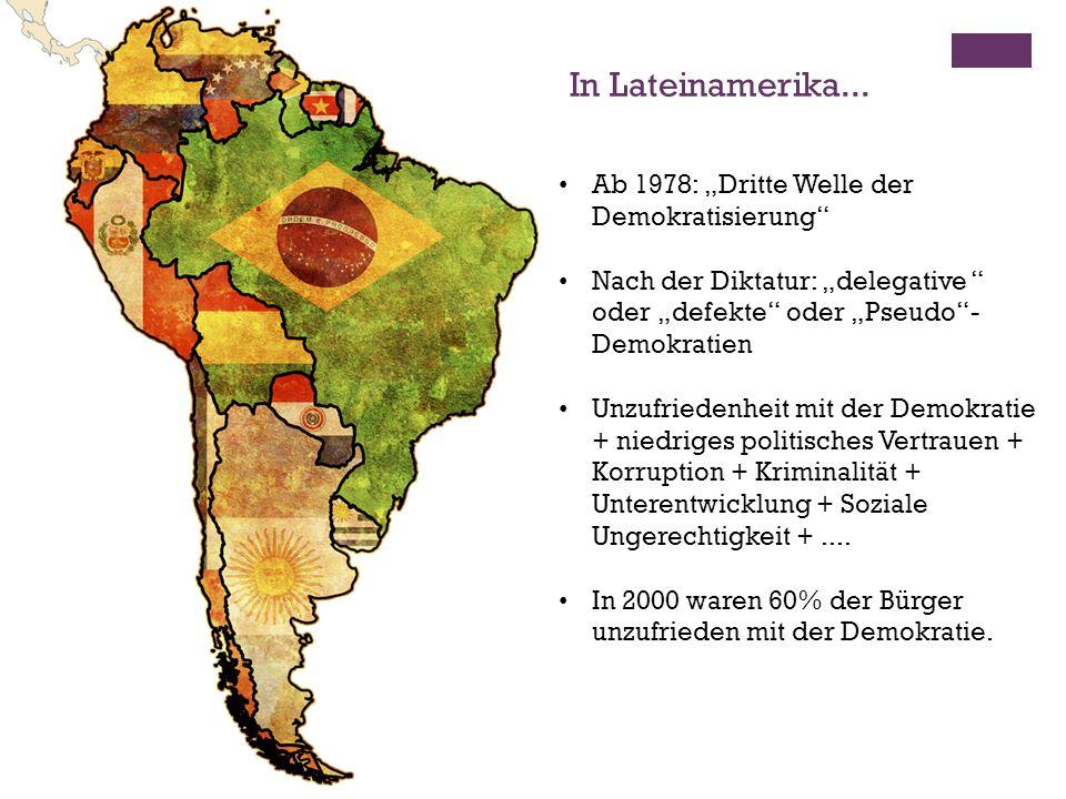 Ab 1978: Dritte Welle der Demokratisierung Nach der Diktatur: delegative oder defekte oder Pseudo- Demokratien Unzufriedenheit mit der Demokratie + niedriges politisches Vertrauen + Korruption + Kriminalität + Unterentwicklung + Soziale Ungerechtigkeit +....