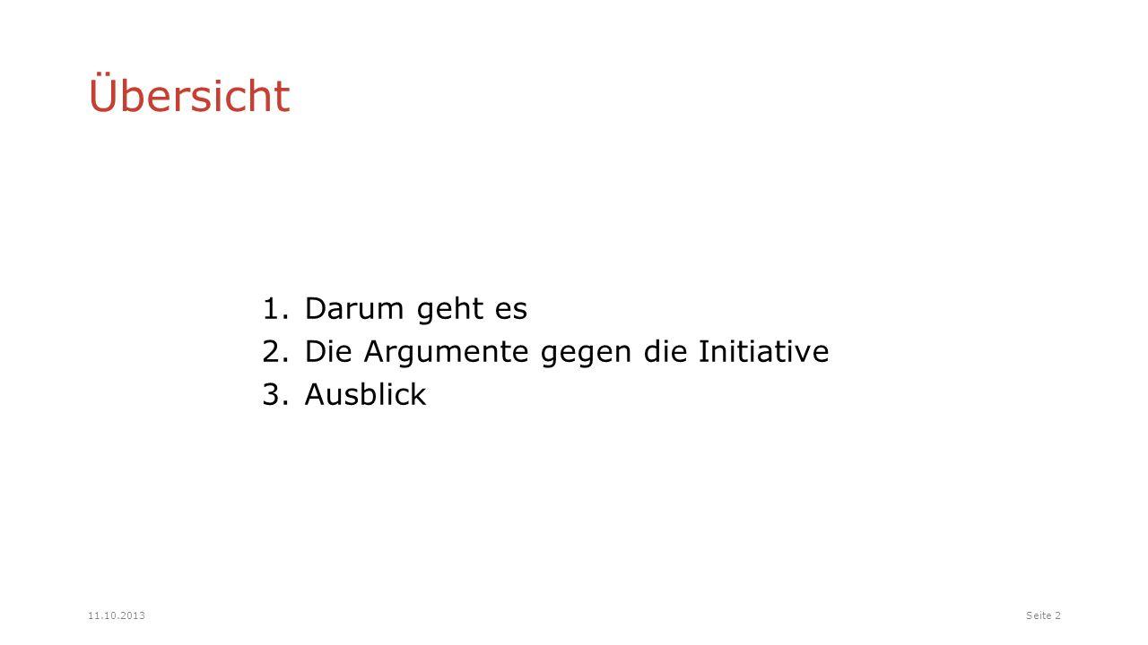 Übersicht 1.Darum geht es 2.Die Argumente gegen die Initiative 3.Ausblick Seite 211.10.2013