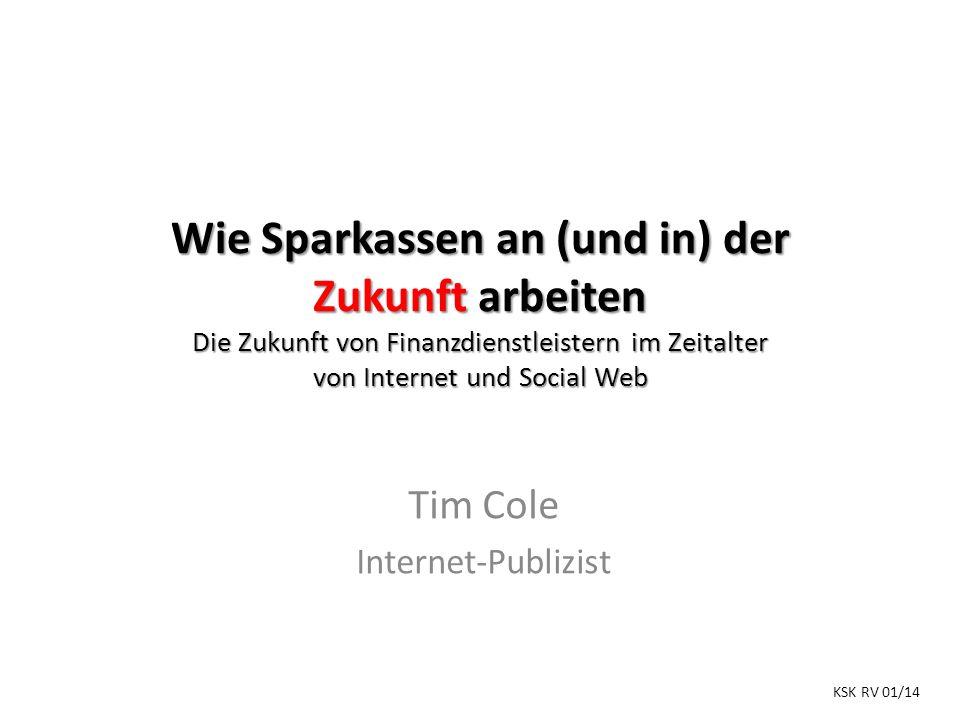 Wie Sparkassen an (und in) der Zukunft arbeiten Die Zukunft von Finanzdienstleistern im Zeitalter von Internet und Social Web Tim Cole Internet-Publizist KSK RV 01/14