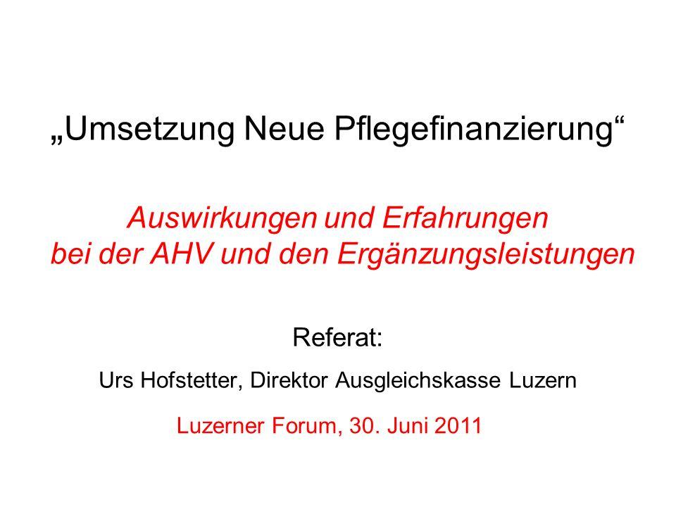 Luzerner Forum, 30. Juni 2011 Umsetzung Neue Pflegefinanzierung Auswirkungen und Erfahrungen bei der AHV und den Ergänzungsleistungen Referat: Urs Hof