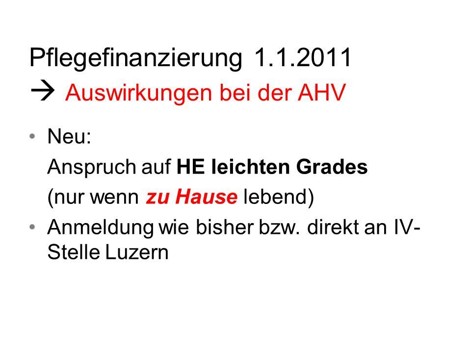 Pflegefinanzierung 1.1.2011 Auswirkungen bei der AHV Neu: Anspruch auf HE leichten Grades (nur wenn zu Hause lebend) Anmeldung wie bisher bzw. direkt