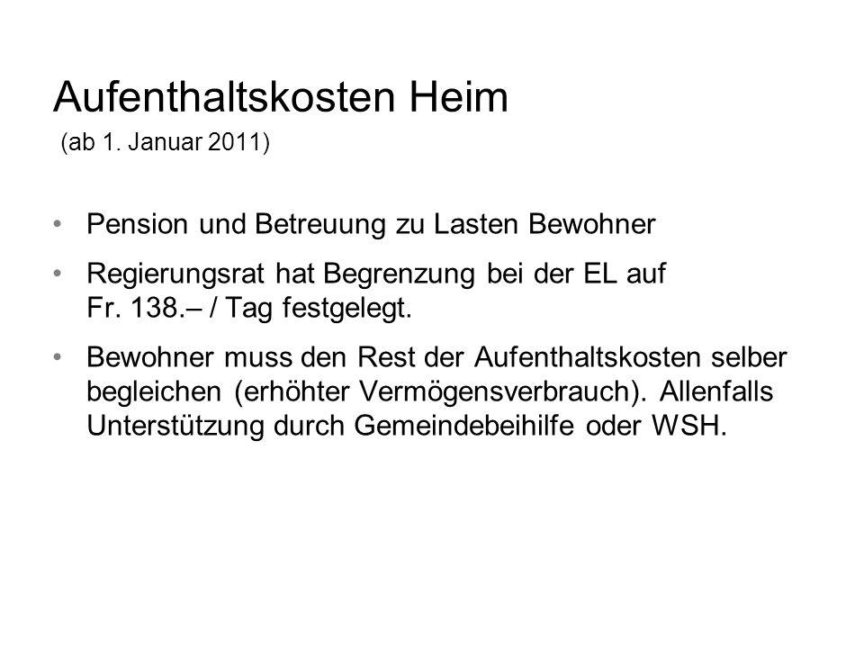 Aufenthaltskosten Heim (ab 1. Januar 2011) Pension und Betreuung zu Lasten Bewohner Regierungsrat hat Begrenzung bei der EL auf Fr. 138.– / Tag festge